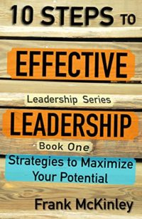 10 Steps to Effective Leadership: Strategies to Maximize Your Potential (Leadership Series) Kindle Edition by Frank McKinley