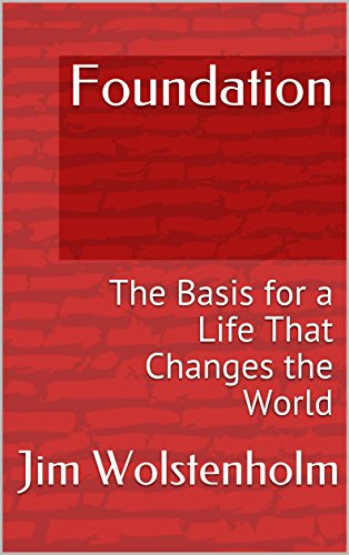 Foundation: The Basis for a Life That Changes the World by Jim Wolstenholm