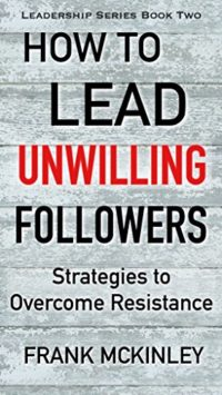 How to Lead Unwilling Followers: Strategies to Overcome Resistance (Leadership Series Book 2) Kindle Edition by Frank McKinley