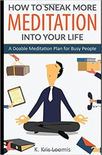 How to Sneak More Meditation Into Your Life: A Doable Meditation Plan for Busy People (Yoga for Busy People) by K Kris Loomis
