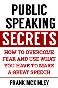 Public Speaking Secrets- How to Overcome Fear and Use What You Have to Make a Great Speech (Leadership Series Book 4) Kindle Edition by Frank McKinley
