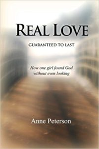 Real Love- Guaranteed to Last- How one girl found God without even looking by Anne Peterson