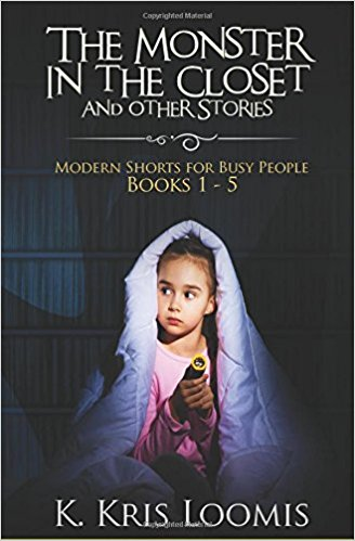 The Monster In the Closet and Other Stories- Modern Shorts for Busy People Books 1 - 5 (Modern Shorts for Busy People Collection) by K Kris Loomis