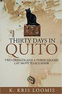 Thirty Days In Quito: Two Gringos and a Three-Legged Cat Move to Ecuador by K Kris Loomis