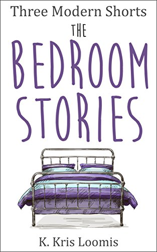 Three Modern Shorts: The Bedroom Stories (Modern Shorts for Busy People Book 5) by K Kris Loomis