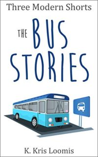Three Modern Shorts: The Bus Stories (Modern Shorts for Busy People Book 4) by K Kris Loomis