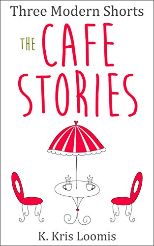 Three Modern Shorts: The Cafe Stories (Modern Shorts for Busy People Book 2) by K Kris Loomis