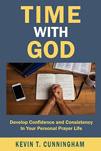 Time with God- Develop Confidence & Consistency In Your Personal Prayer Life by Kevin Cunningham