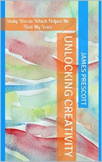Unlocking Creativity: Daily Words Which Helped Me Find My Voice by James Prescott