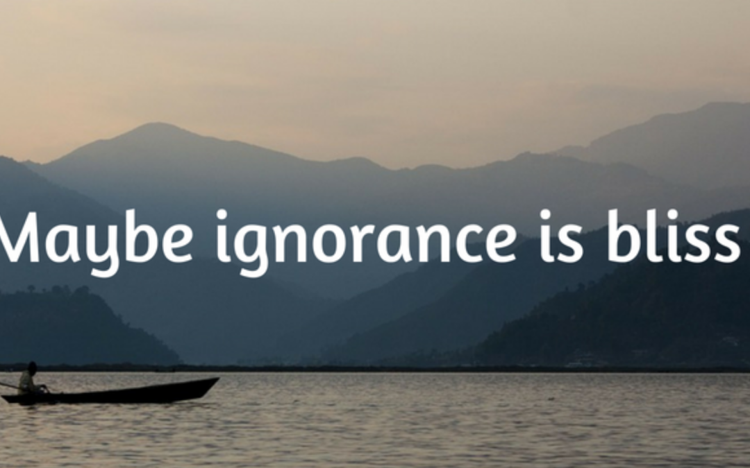 Maybe ignorance is bliss