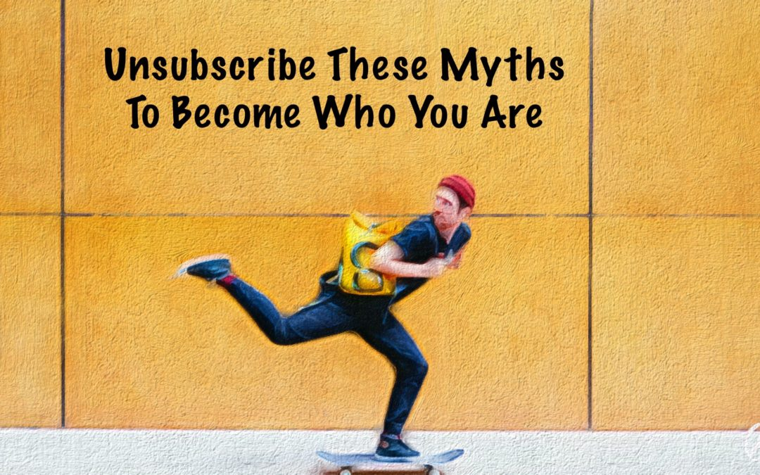 Unsubscribe These Myths To Become Who You Are